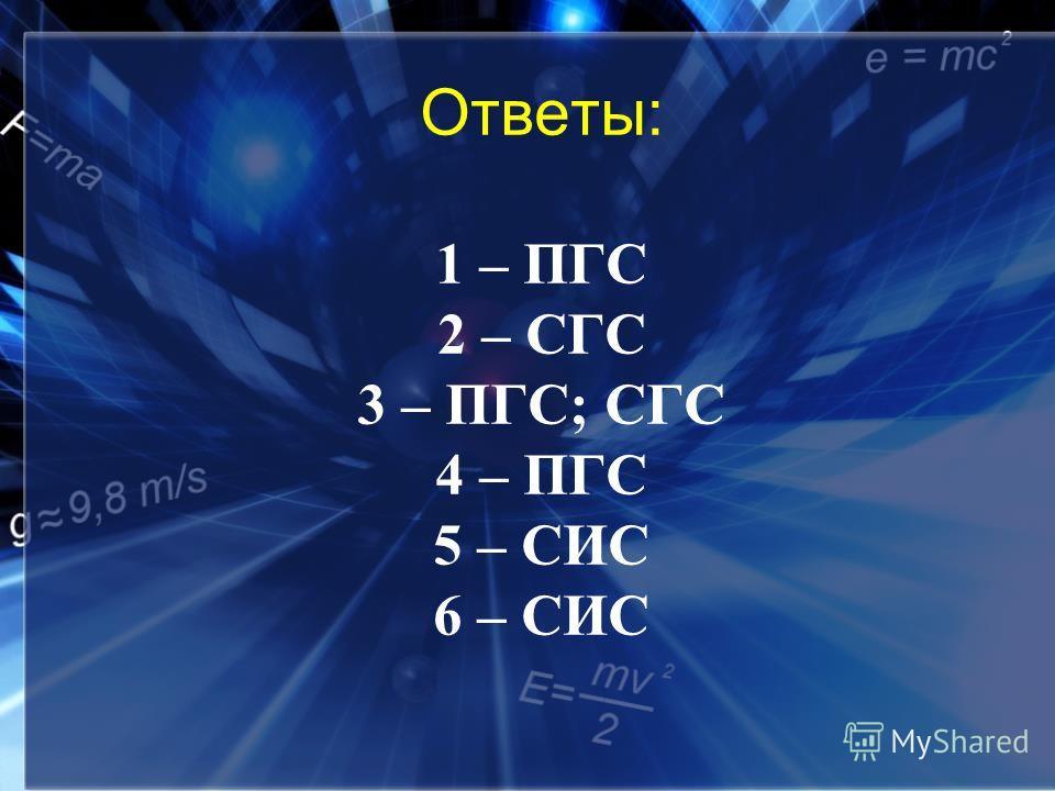 Ответы: 1 – ПГС 2 – СГС 3 – ПГС; СГС 4 – ПГС 5 – СИС 6 – СИС