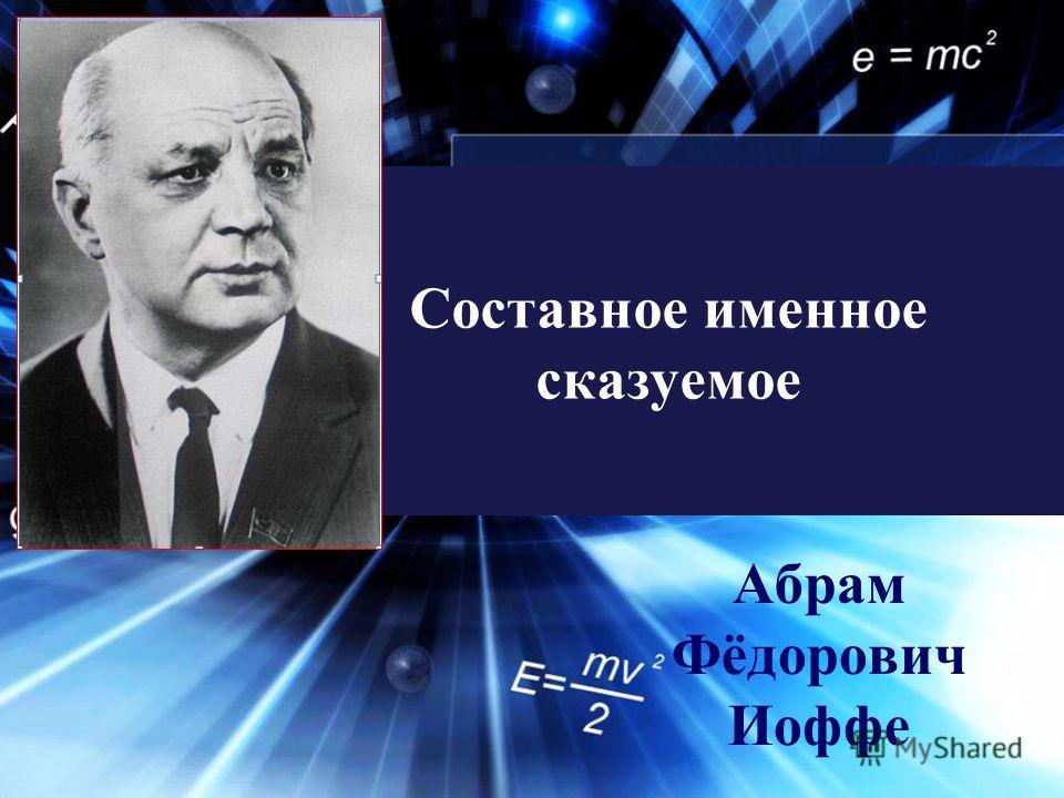 Составное именное сказуемое Абрам Фёдорович Иоффе