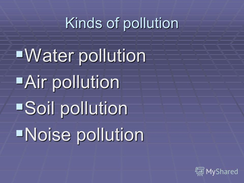 Kinds of pollution Water pollution Water pollution Air pollution Air pollution Soil pollution Soil pollution Noise pollution Noise pollution