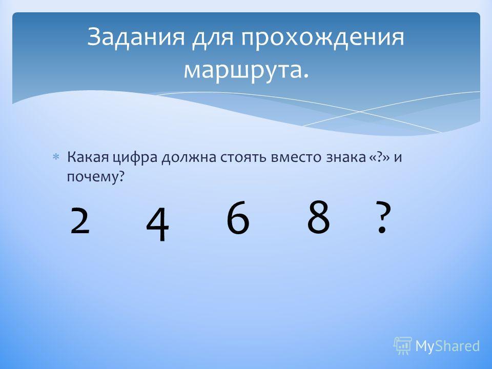Какая цифра должна стоять вместо знака «?» и почему? Задания для прохождения маршрута. 2 4 6 8 ?