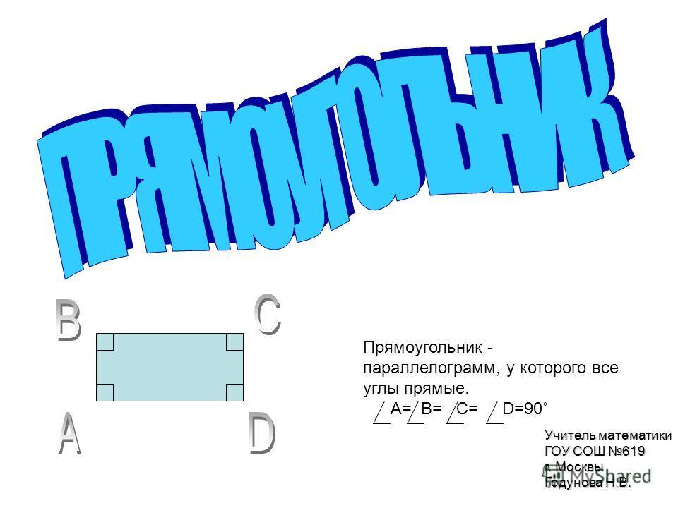 Прямоугольник - параллелограмм, у которого все углы прямые. A= B= C= D=90˚ Учитель математики ГОУ СОШ 619 г. Москвы Годунова Н.В.