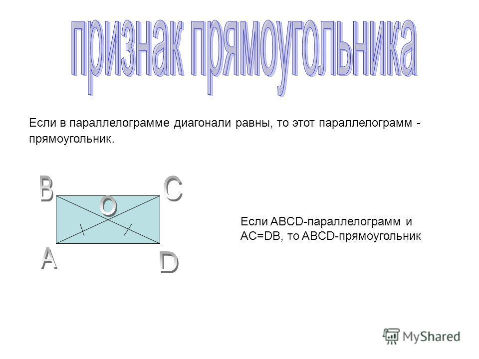 Если в параллелограмме диагонали равны, то этот параллелограмм - прямоугольник. Если ABCD-параллелограмм и AC=DB, то ABCD-прямоугольник