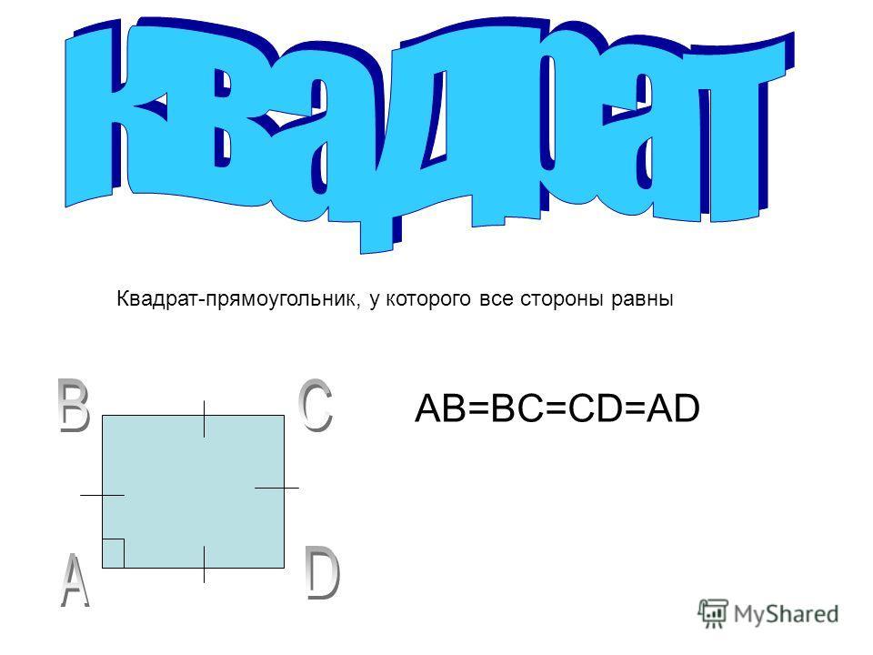 AB=BC=CD=AD Квадрат-прямоугольник, у которого все стороны равны