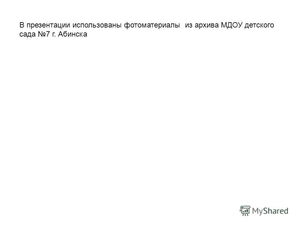 В презентации использованы фотоматериалы из архива МДОУ детского сада 7 г. Абинска