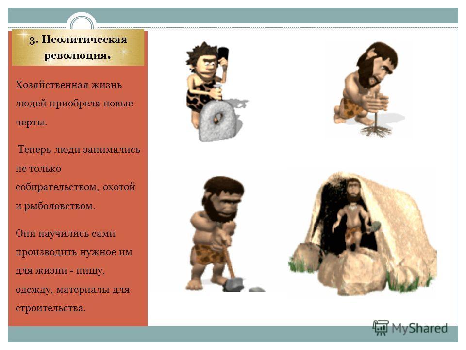 3. Неолитическая революция. Хозяйственная жизнь людей приобрела новые черты. Теперь люди занимались не только собирательством, охотой и рыболовством. Они научились сами производить нужное им для жизни - пищу, одежду, материалы для строительства.