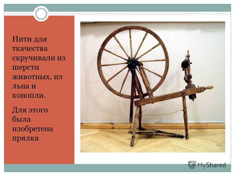 Нити для ткачества скручивали из шерсти животных, из льна и конопли. Для этого была изобретена прялка.