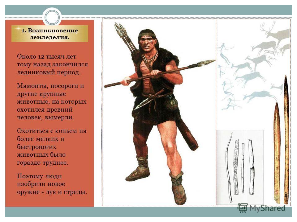 1. Возникновение земледелия. Около 12 тысяч лет тому назад закончился ледниковый период. Мамонты, носороги и другие крупные животные, на которых охотился древний человек, вымерли. Охотиться с копьем на более мелких и быстроногих животных было гораздо