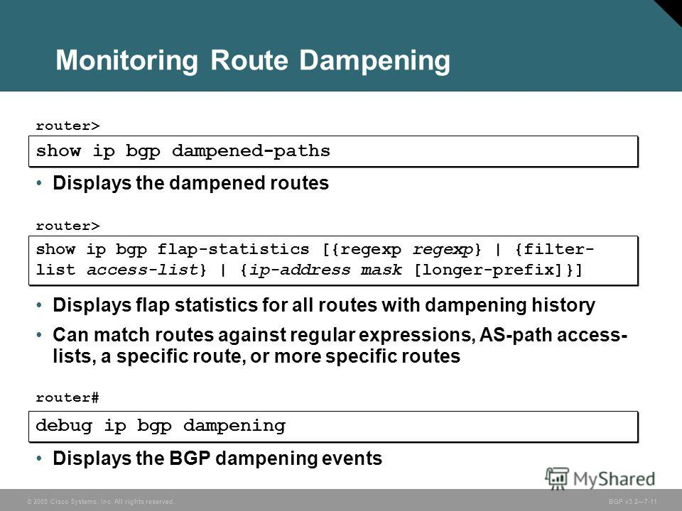 © 2005 Cisco Systems, Inc. All rights reserved. BGP v3.27-11 Monitoring Route Dampening show ip bgp dampened-paths router> Displays the dampened routes show ip bgp flap-statistics [{regexp regexp} | {filter- list access-list} | {ip-address mask [long