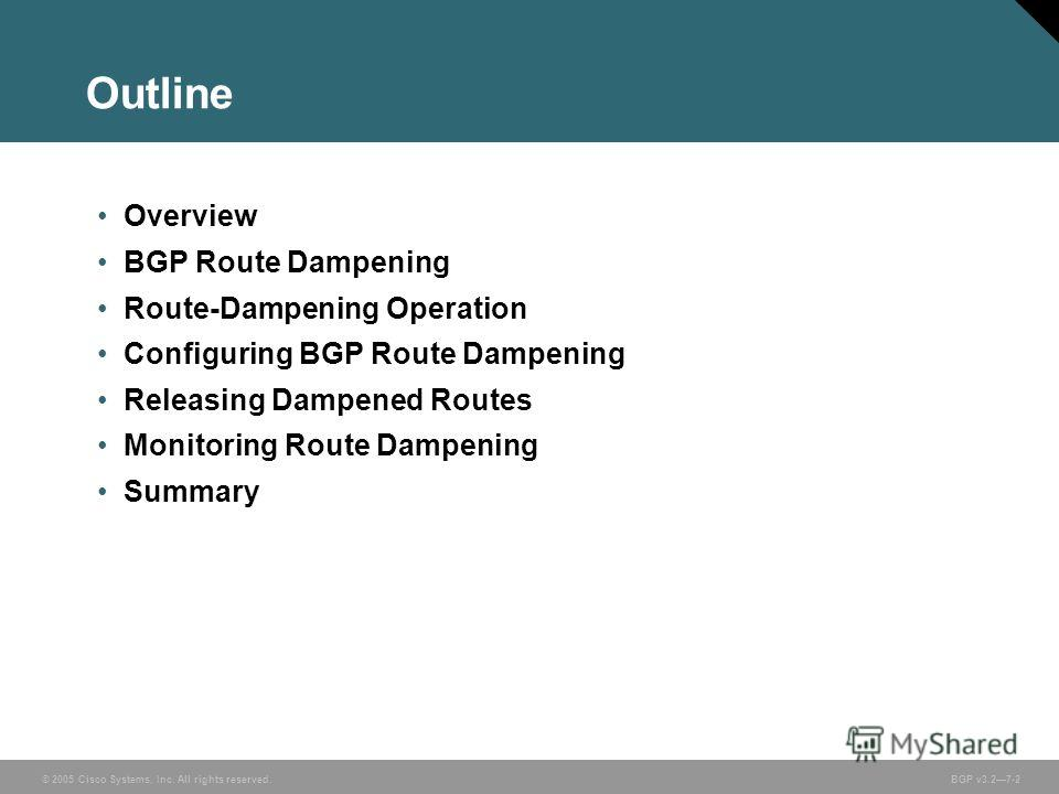 © 2005 Cisco Systems, Inc. All rights reserved. BGP v3.27-2 Outline Overview BGP Route Dampening Route-Dampening Operation Configuring BGP Route Dampening Releasing Dampened Routes Monitoring Route Dampening Summary