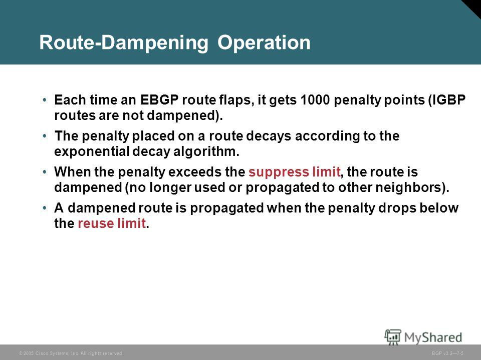 © 2005 Cisco Systems, Inc. All rights reserved. BGP v3.27-5 Route-Dampening Operation Each time an EBGP route flaps, it gets 1000 penalty points (IGBP routes are not dampened). The penalty placed on a route decays according to the exponential decay a