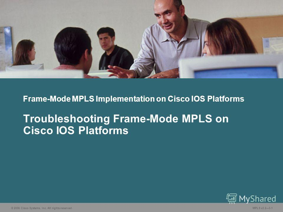 © 2006 Cisco Systems, Inc. All rights reserved. MPLS v2.23-1 Frame-Mode MPLS Implementation on Cisco IOS Platforms Troubleshooting Frame-Mode MPLS on Cisco IOS Platforms