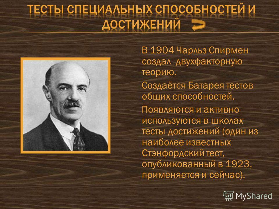 В 1904 Чарльз Спирмен создал двухфакторную теорию. Создаётся Батарея тестов общих способностей. Появляются и активно используются в школах тесты достижений (один из наиболее известных Стэнфордский тест, опубликованный в 1923, применяется и сейчас).