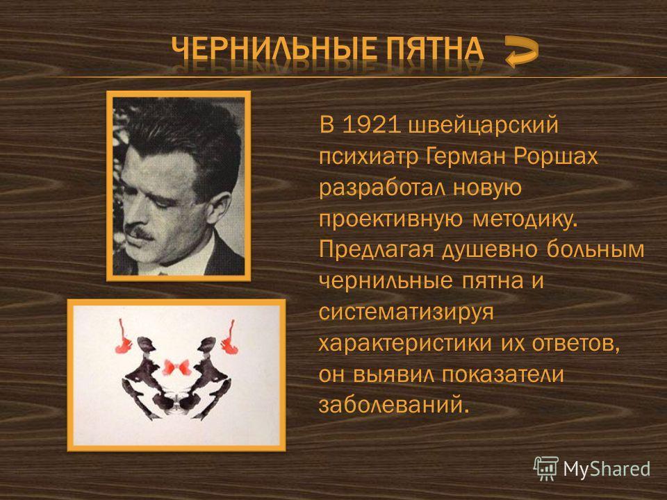 В 1921 швейцарский психиатр Герман Роршах разработал новую проективную методику. Предлагая душевно больным чернильные пятна и систематизируя характеристики их ответов, он выявил показатели заболеваний.