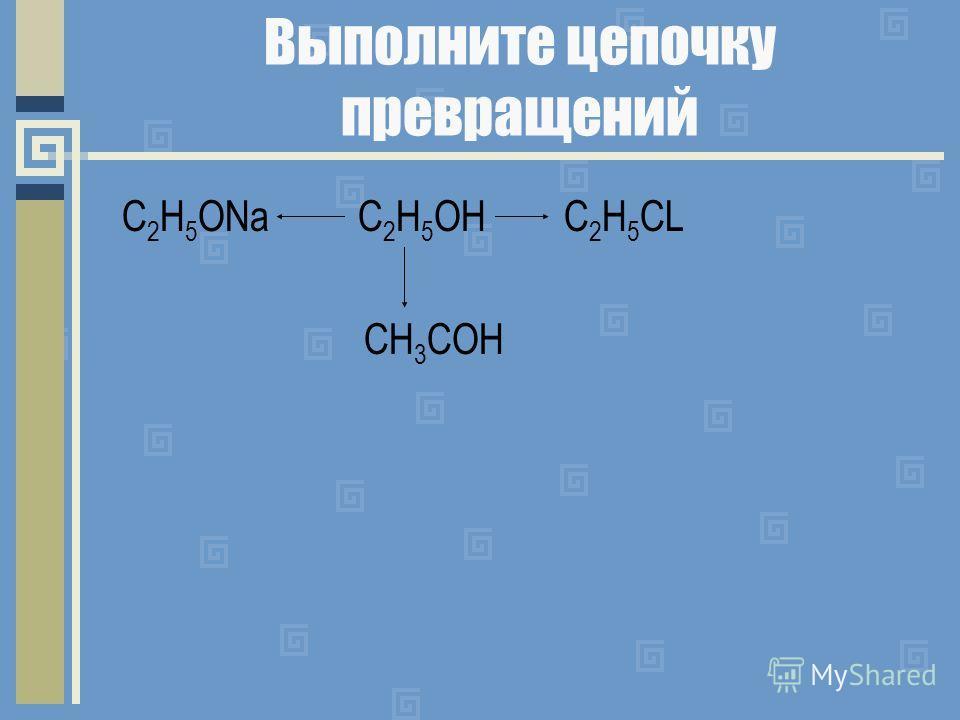 Выполните цепочку превращений C 2 Н 5 ОNa C 2 H 5 OH C 2 H 5 CL CH 3 COH