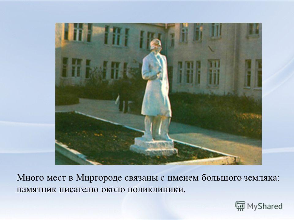 Много мест в Миргороде связаны с именем большого земляка: памятник писателю около поликлиники.