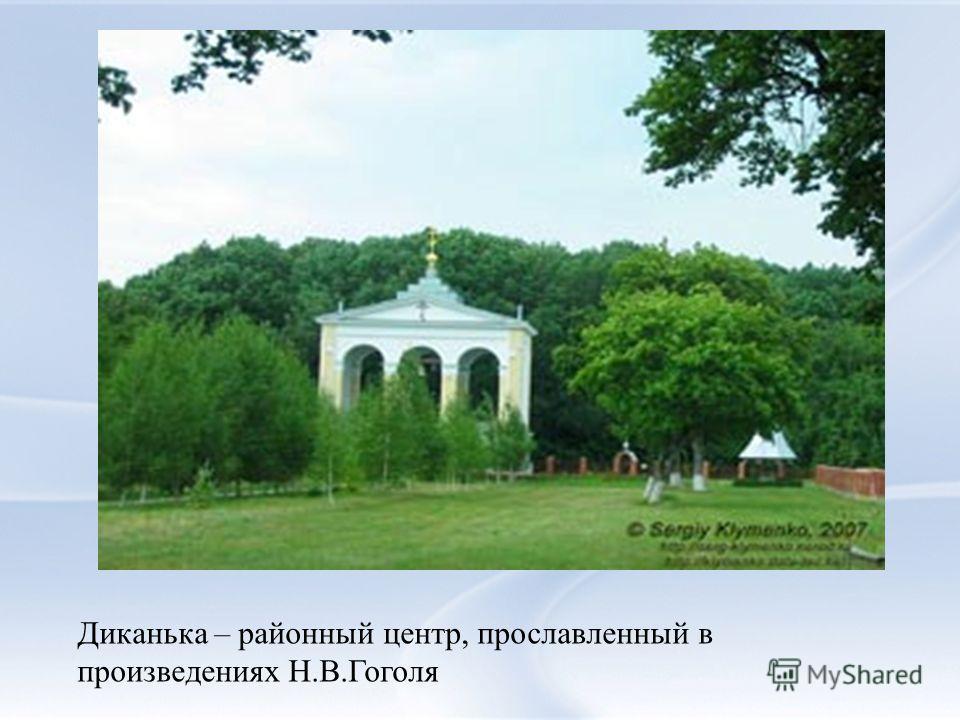 Диканька – районный центр, прославленный в произведениях Н.В.Гоголя