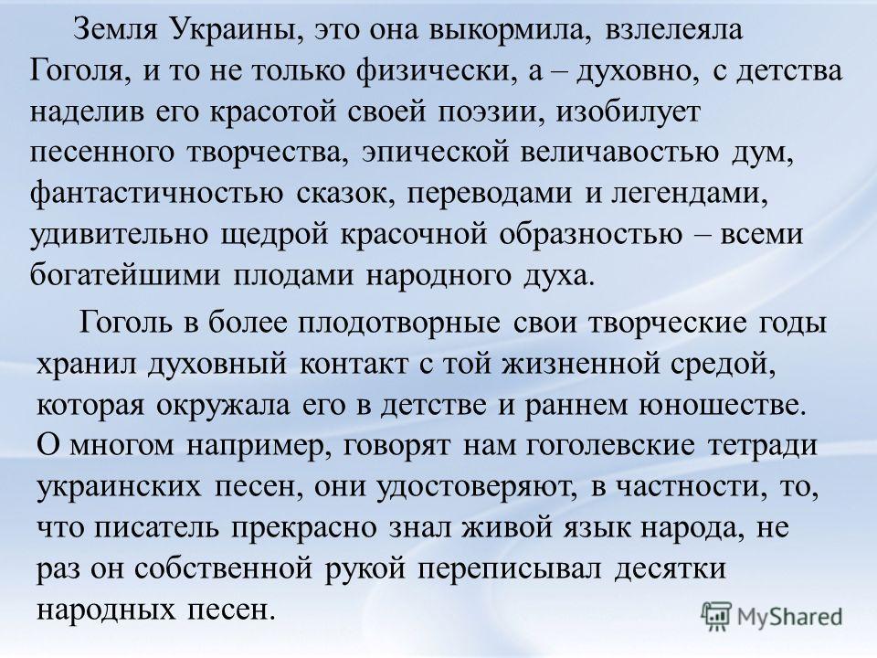 Земля Украины, это она выкормила, взлелеяла Гоголя, и то не только физически, а – духовно, с детства наделив его красотой своей поэзии, изобилует песенного творчества, эпической величавостью дум, фантастичностью сказок, переводами и легендами, удивит