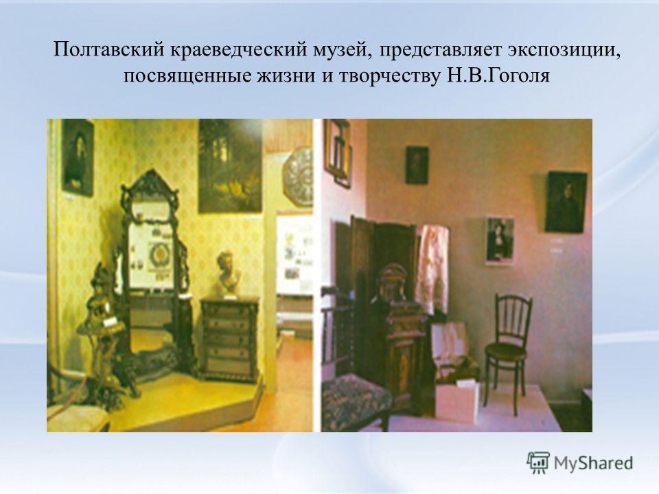 Полтавский краеведческий музей, представляет экспозиции, посвященные жизни и творчеству Н.В.Гоголя