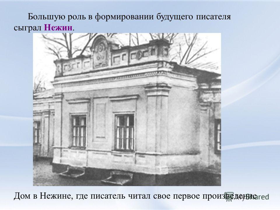 Большую роль в формировании будущего писателя сыграл Нежин. Дом в Нежине, где писатель читал свое первое произведение