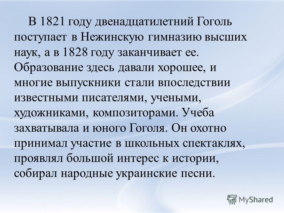 В 1821 году двенадцатилетний Гоголь поступает в Нежинскую гимназию высших наук, а в 1828 году заканчивает ее. Образование здесь давали хорошее, и многие выпускники стали впоследствии известными писателями, учеными, художниками, композиторами. Учеба з