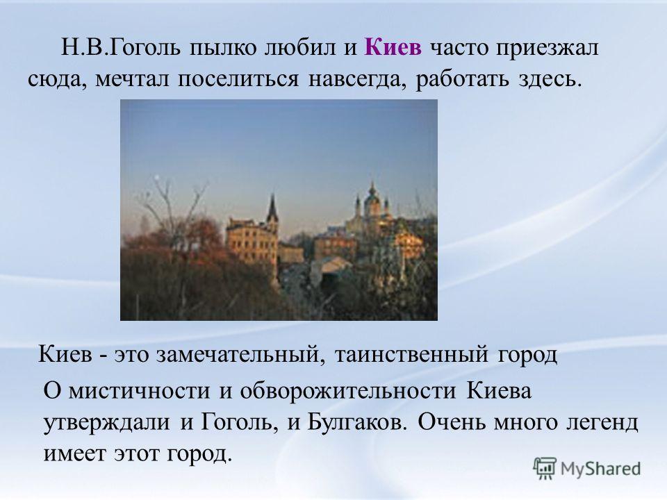 Н.В.Гоголь пылко любил и Киев часто приезжал сюда, мечтал поселиться навсегда, работать здесь. Киев - это замечательный, таинственный город О мистичности и обворожительности Киева утверждали и Гоголь, и Булгаков. Очень много легенд имеет этот город.