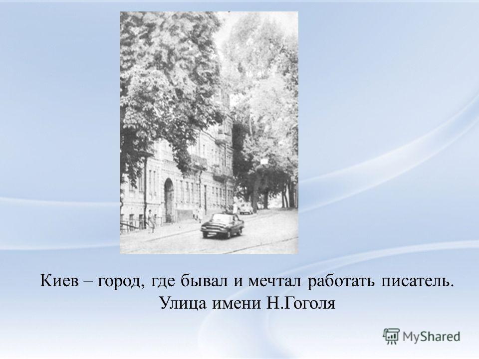 Киев – город, где бывал и мечтал работать писатель. Улица имени Н.Гоголя