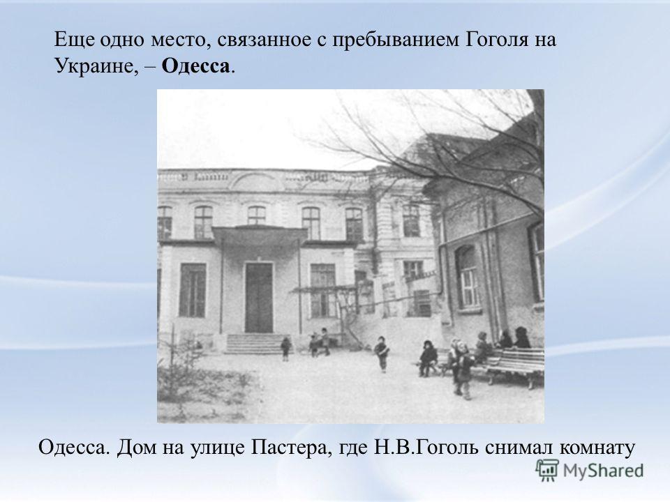 Еще одно место, связанное с пребыванием Гоголя на Украине, – Одесса. Одесса. Дом на улице Пастера, где Н.В.Гоголь снимал комнату
