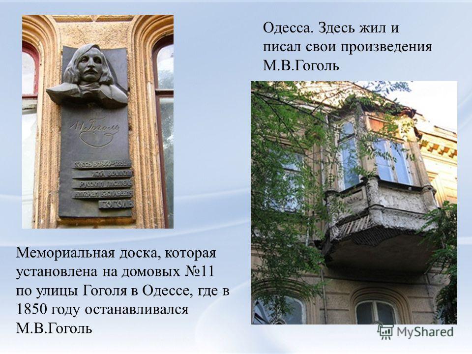 Мемориальная доска, которая установлена на домовых 11 по улицы Гоголя в Одессе, где в 1850 году останавливался М.В.Гоголь Одесса. Здесь жил и писал свои произведения М.В.Гоголь