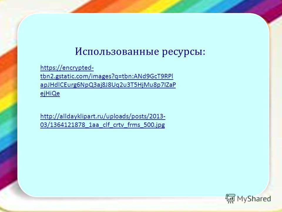 Использованные ресурсы: http://alldayklipart.ru/uploads/posts/2013- 03/1364121878_1aa_clf_crtv_frms_500. jpg https://encrypted- tbn2.gstatic.com/images?q=tbn:ANd9GcT9RPl apJHdlCEurg6NpQ3aj8J8Uq2u3T5HjMu8p7IZaP ejHiQe