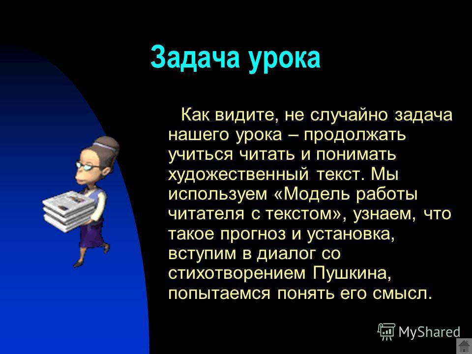 Задача урока Как видите, не случайно задача нашего урока – продолжать учиться читать и понимать художественный текст. Мы используем «Модель работы читателя с текстом», узнаем, что такое прогноз и установка, вступим в диалог со стихотворением Пушкина,