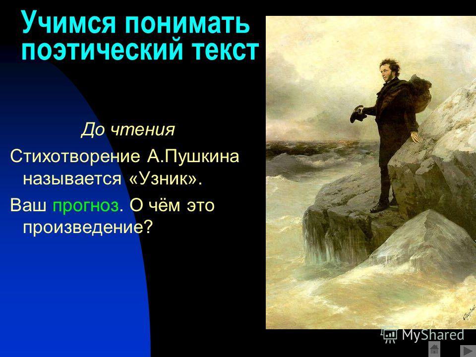 Учимся понимать поэтический текст До чтения Стихотворение А.Пушкина называется «Узник». Ваш прогноз. О чём это произведение?