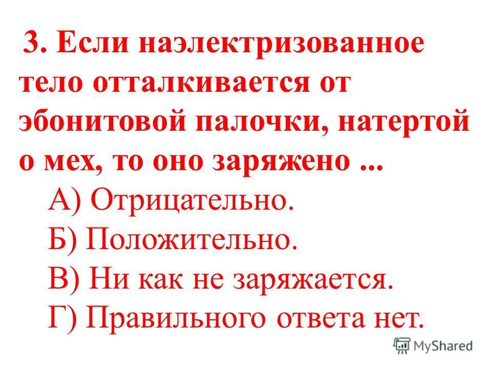 2. Стекло при трении о шелк заряжается... А) Положительно. Б) Отрицательно. В) Ни как не заряжается. Г) Правильного ответа нет.