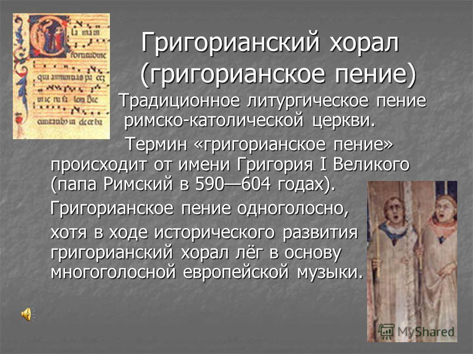 Григорианский хорал (григорианское пение) Григорианский хорал (григорианское пение) Традиционное литургическое пение римско-католической церкви. Традиционное литургическое пение римско-католической церкви. Термин «григорианское пение» происходит от и