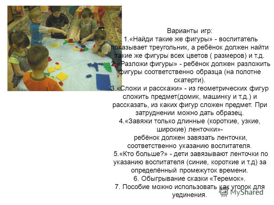 Варианты игр: 1.«Найди такие же фигуры» - воспитатель показывает треугольник, а ребёнок должен найти такие же фигуры всех цветов ( размеров) и т.д. 2.«Разложи фигуры» - ребёнок должен разложить фигуры соответственно образца (на полотне скатерти). 3.«