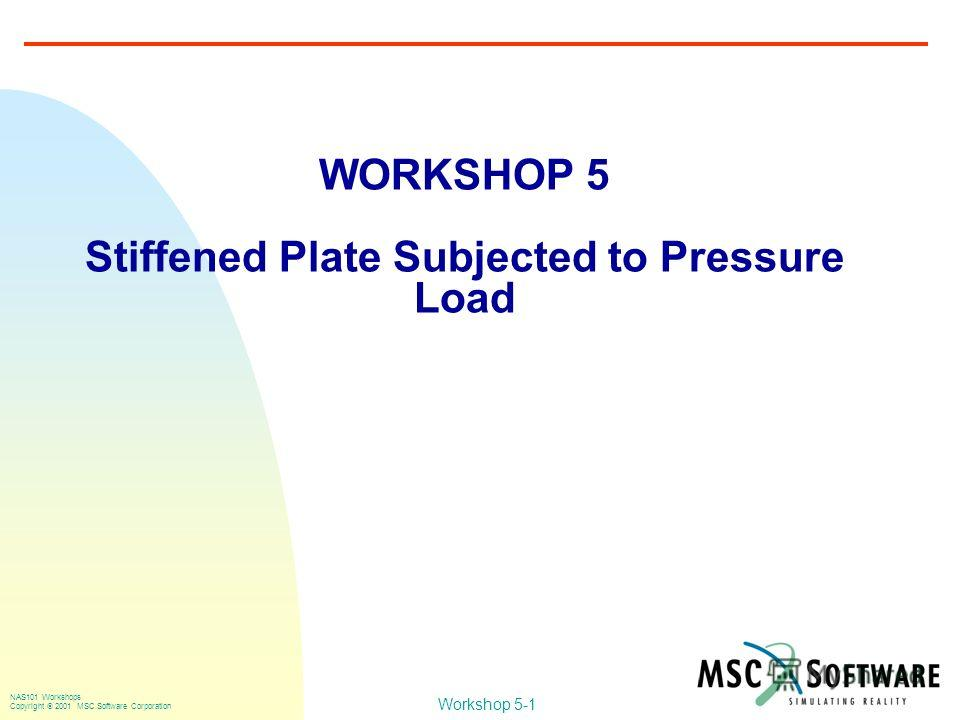 Workshop 5-1 NAS101 Workshops Copyright 2001 MSC.Software Corporation WORKSHOP 5 Stiffened Plate Subjected to Pressure Load