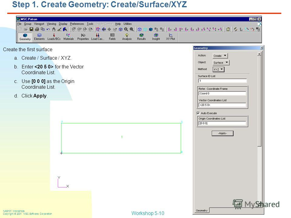 Workshop 5-10 NAS101 Workshops Copyright 2001 MSC.Software Corporation Create the first surface a.Create / Surface / XYZ. b.Enter for the Vector Coordinate List. c.Use [0 0 0] as the Origin Coordinate List. d.Click Apply. Step 1. Create Geometry: Cre