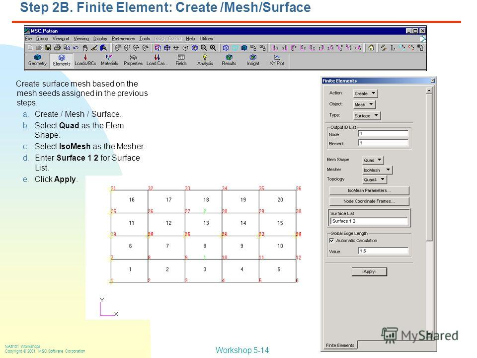 Workshop 5-14 NAS101 Workshops Copyright 2001 MSC.Software Corporation Step 2B. Finite Element: Create /Mesh/Surface Create surface mesh based on the mesh seeds assigned in the previous steps. a.Create / Mesh / Surface. b.Select Quad as the Elem Shap