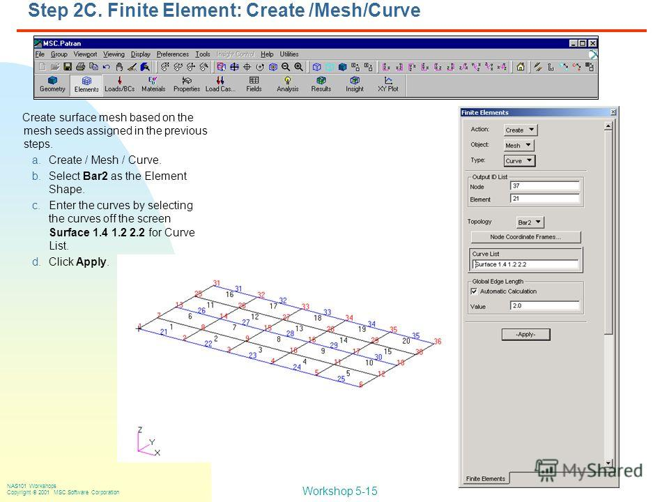 Workshop 5-15 NAS101 Workshops Copyright 2001 MSC.Software Corporation Step 2C. Finite Element: Create /Mesh/Curve Create surface mesh based on the mesh seeds assigned in the previous steps. a.Create / Mesh / Curve. b.Select Bar2 as the Element Shape