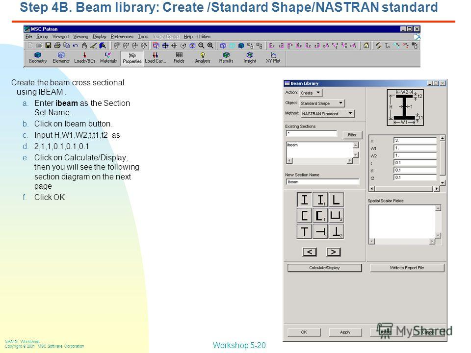 Workshop 5-20 NAS101 Workshops Copyright 2001 MSC.Software Corporation Step 4B. Beam library: Create /Standard Shape/NASTRAN standard Create the beam cross sectional using IBEAM. a.Enter ibeam as the Section Set Name. b.Click on Ibeam button. c.Input