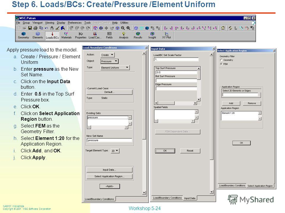 Workshop 5-24 NAS101 Workshops Copyright 2001 MSC.Software Corporation Step 6. Loads/BCs: Create/Pressure /Element Uniform Apply pressure load to the model. a.Create / Pressure / Element Uniform b.Enter pressure as the New Set Name. c.Click on the In