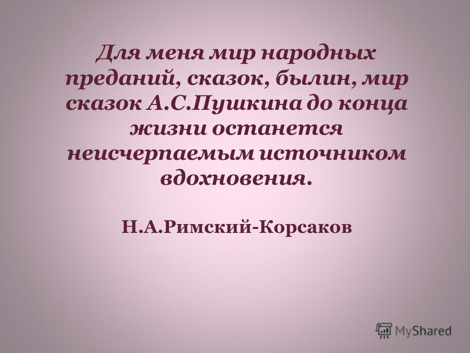 Для меня мир народных преданий, сказок, былин, мир сказок А.С.Пушкина до конца жизни останется неисчерпаемым источником вдохновения. Н.А.Римский-Корсаков