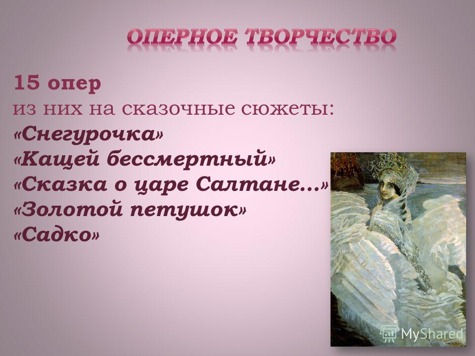 15 опер из них на сказочные сюжеты: «Снегурочка» «Кащей бессмертный» «Сказка о царе Салтане…» «Золотой петушок» «Садко»