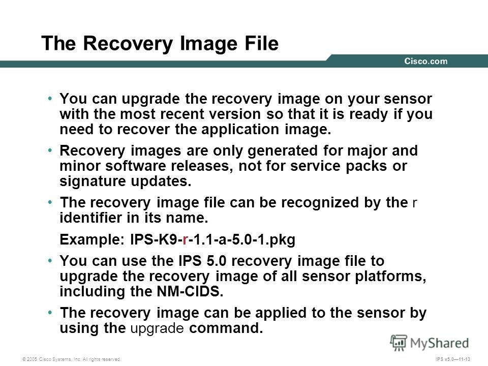 © 2005 Cisco Systems, Inc. All rights reserved. IPS v5.011-13 You can upgrade the recovery image on your sensor with the most recent version so that it is ready if you need to recover the application image. Recovery images are only generated for majo