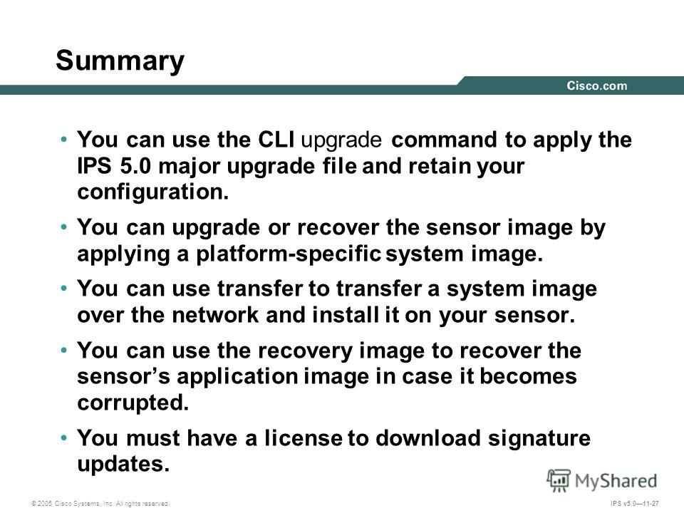 © 2005 Cisco Systems, Inc. All rights reserved. IPS v5.011-27 Summary You can use the CLI upgrade command to apply the IPS 5.0 major upgrade file and retain your configuration. You can upgrade or recover the sensor image by applying a platform-specif