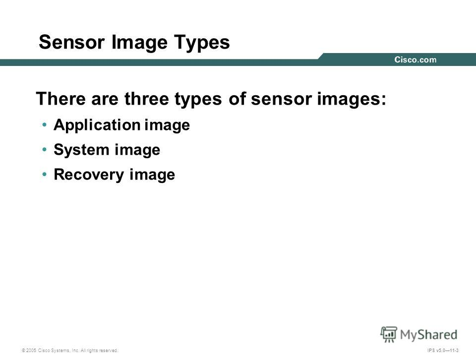 © 2005 Cisco Systems, Inc. All rights reserved. IPS v5.011-3 Sensor Image Types There are three types of sensor images: Application image System image Recovery image