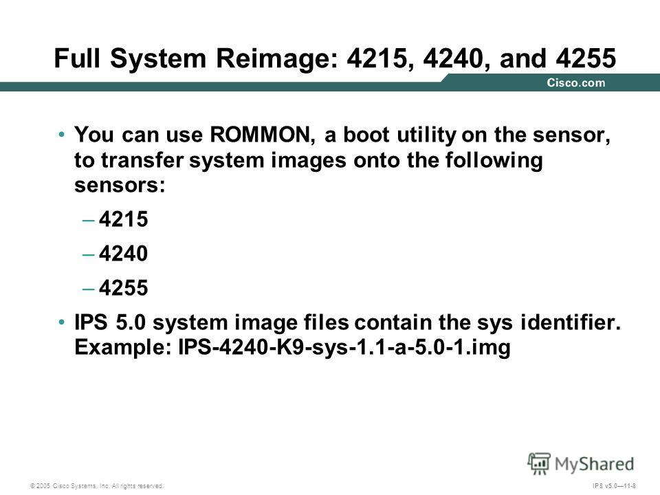 © 2005 Cisco Systems, Inc. All rights reserved. IPS v5.011-8 Full System Reimage: 4215, 4240, and 4255 You can use ROMMON, a boot utility on the sensor, to transfer system images onto the following sensors: –4215 –4240 –4255 IPS 5.0 system image file