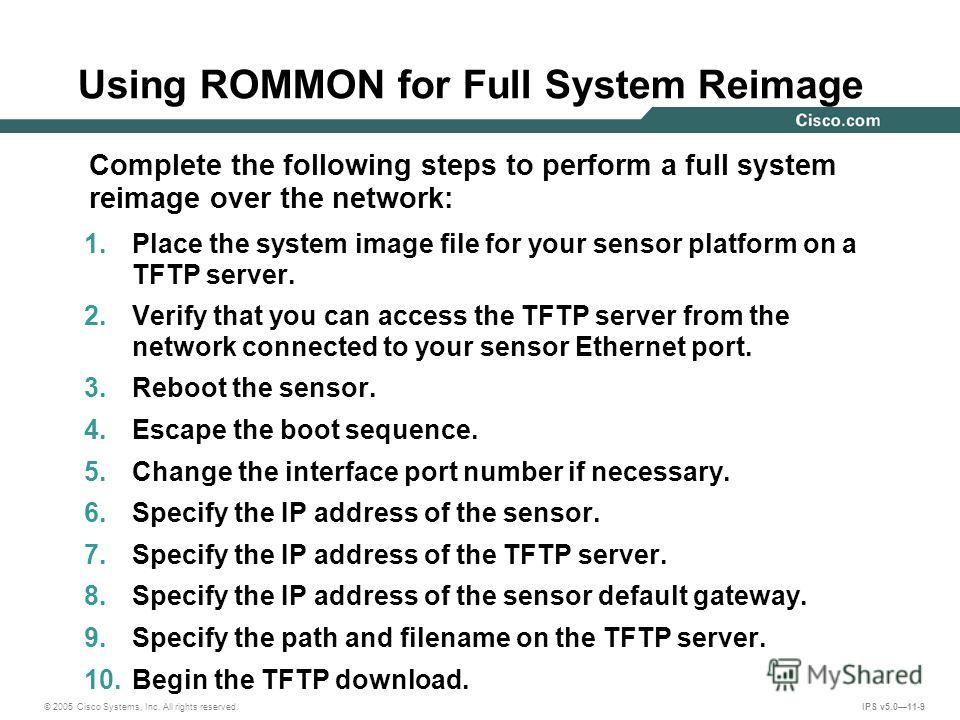 © 2005 Cisco Systems, Inc. All rights reserved. IPS v5.011-9 Using ROMMON for Full System Reimage 1. Place the system image file for your sensor platform on a TFTP server. 2. Verify that you can access the TFTP server from the network connected to yo