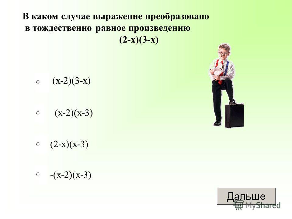(х-2)(х-3) (2-х)(х-3) -(х-2)(х-3) (х-2)(3-х) В каком случае выражение преобразовано в тождественно равное произведению (2-х)(3-х)