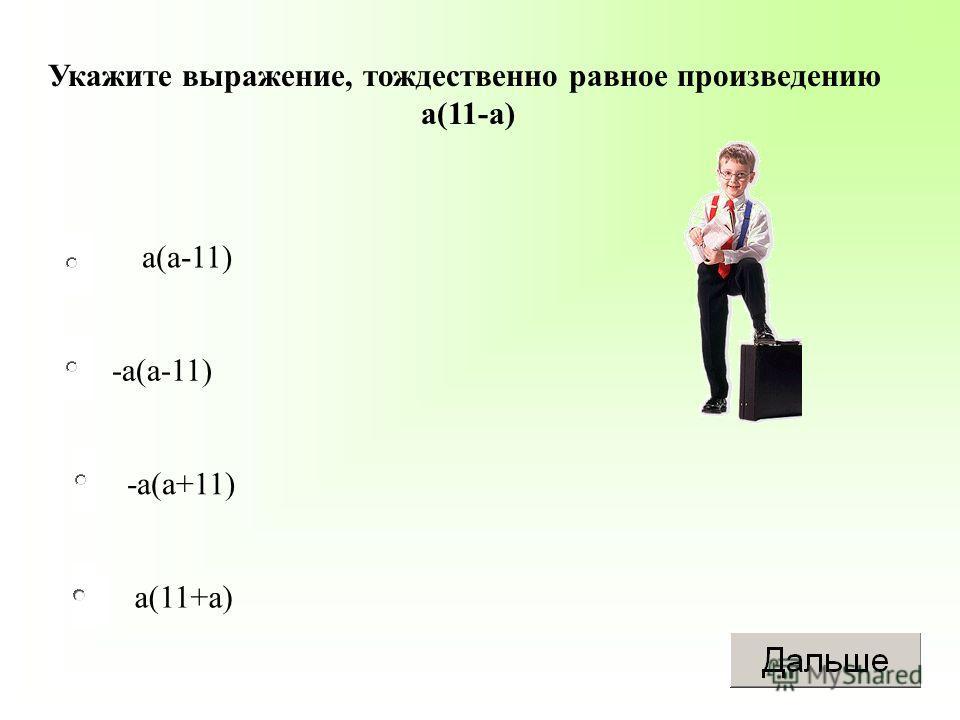 -а(а-11) -а(а+11) а(11+а) а(а-11) Укажите выражение, тождественно равное произведению а(11-а)