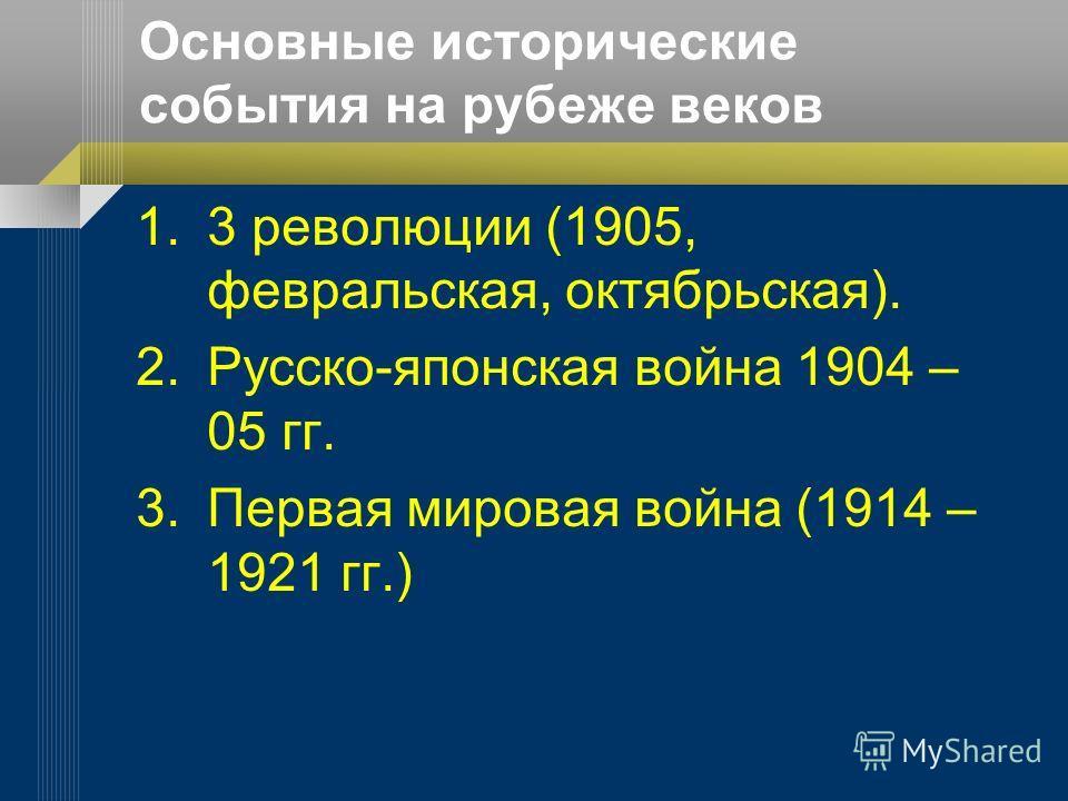 Основные исторические события на рубеже веков 1.3 революции (1905, февральская, октябрьская). 2.Русско-японская война 1904 – 05 гг. 3. Первая мировая война (1914 – 1921 гг.)
